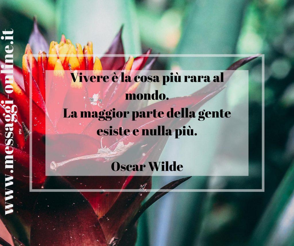 Vivere è la cosa più rara al mondo. La maggior parte della gente esiste e nulla più. Oscar Wilde