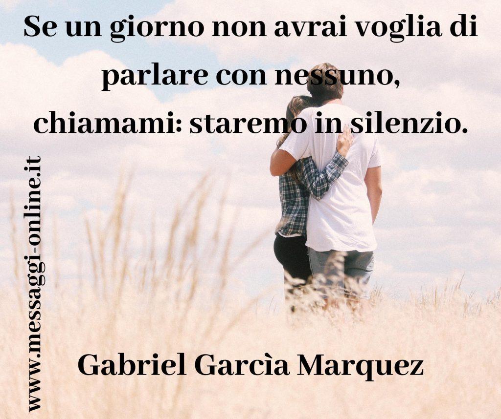 Se un giorno non avrai voglia di parlare con nessuno, chiamami: staremo in silenzio. Gabriel Garcìa Marquez