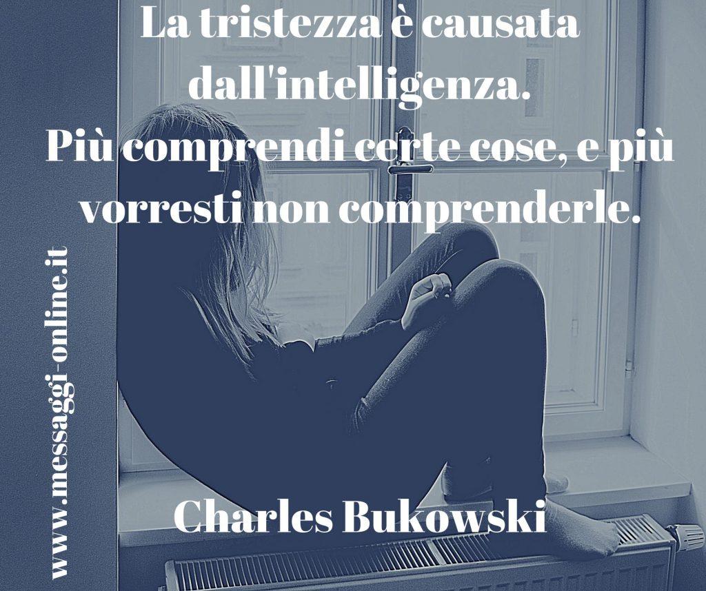 La tristezza è causata dall'intelligenza. Più comprendi certe cose, e più vorresti non comprenderle. Charles Bukowski