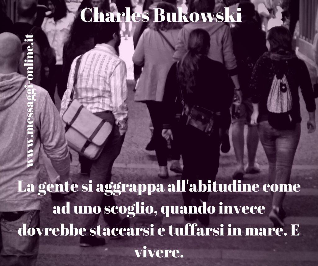 La gente si aggrappa all'abitudine come ad uno scoglio, quando invece dovrebbe staccarsi e tuffarsi in mare. E vivere. Charles Bukowski