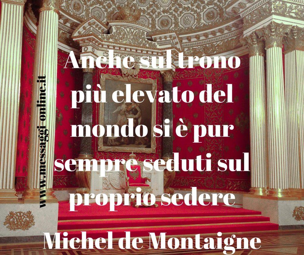 """Montaigne: """"Anche sul trono più elevato del mondo si è pur sempre seduti sul proprio se sedere"""""""