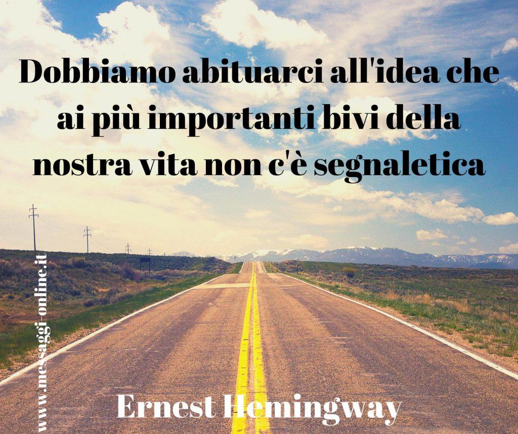 """Ernest Hemingway: """"Dobbiamo abituarci all'idea che ai più importanti bivi della nostra vita non c'è segnaletica""""."""