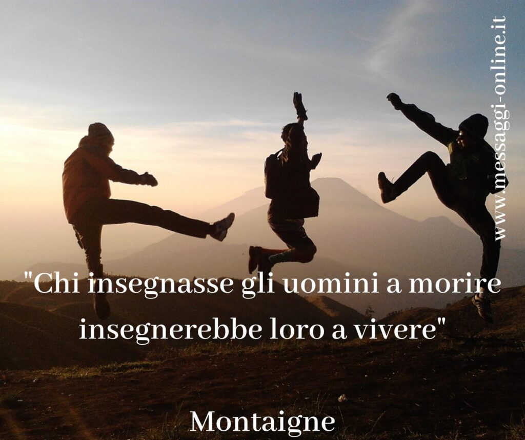 """""""Chi insegnasse gli uomini a morire insegnerebbe loro a vivere"""" Montaigne"""