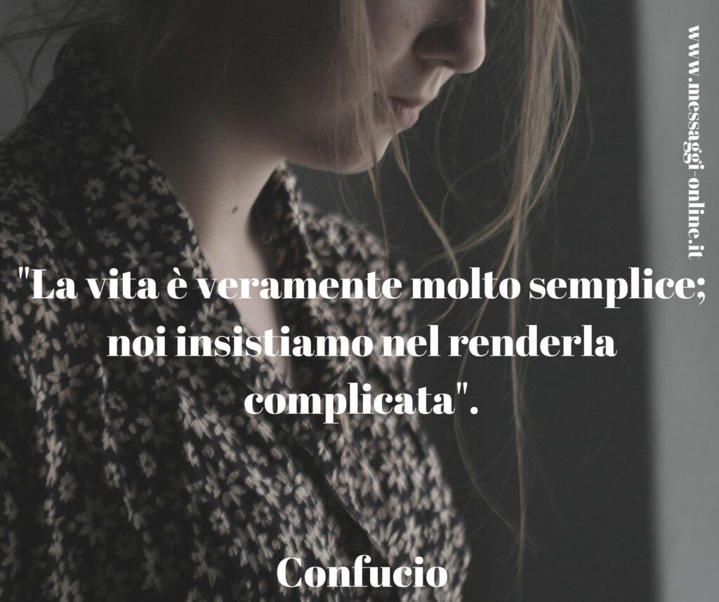"""""""La vita è veramente molto semplice; noi insistiamo nel renderla complicata"""". Confucio"""