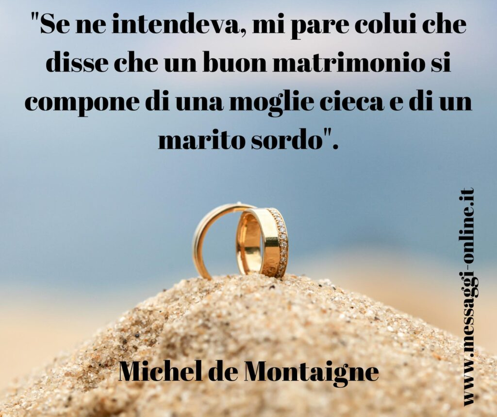 """""""Se ne intendeva, mi pare colui che disse che un buon matrimonio si compone di una moglie cieca e di un marito sordo"""". Michel de Montaigne"""