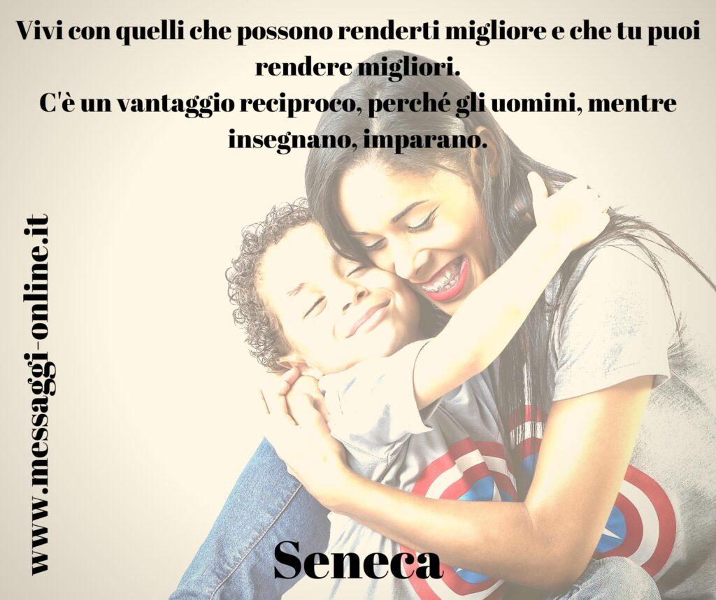 Vivi con quelli che possono renderti migliore e che tu puoi rendere migliori. C'è un vantaggio reciproco, perché gli uomini, mentre insegnano, imparano. Seneca