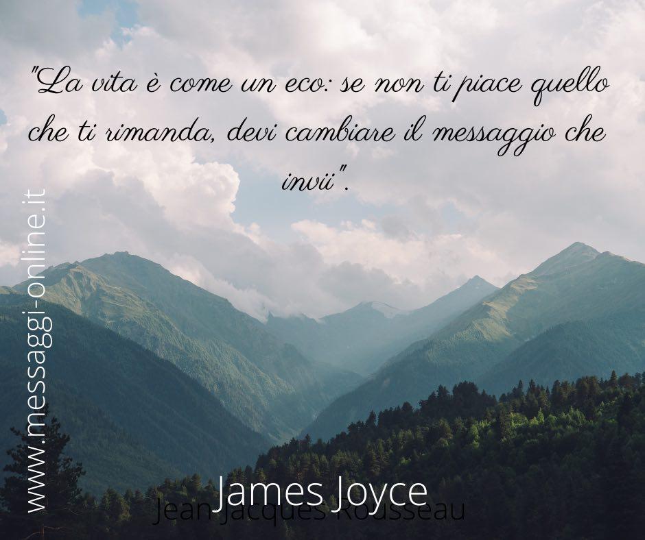 """""""La vita è come un eco: se non ti piace quello che ti rimanda, devi cambiare il messaggio che invii"""". James Joyce"""