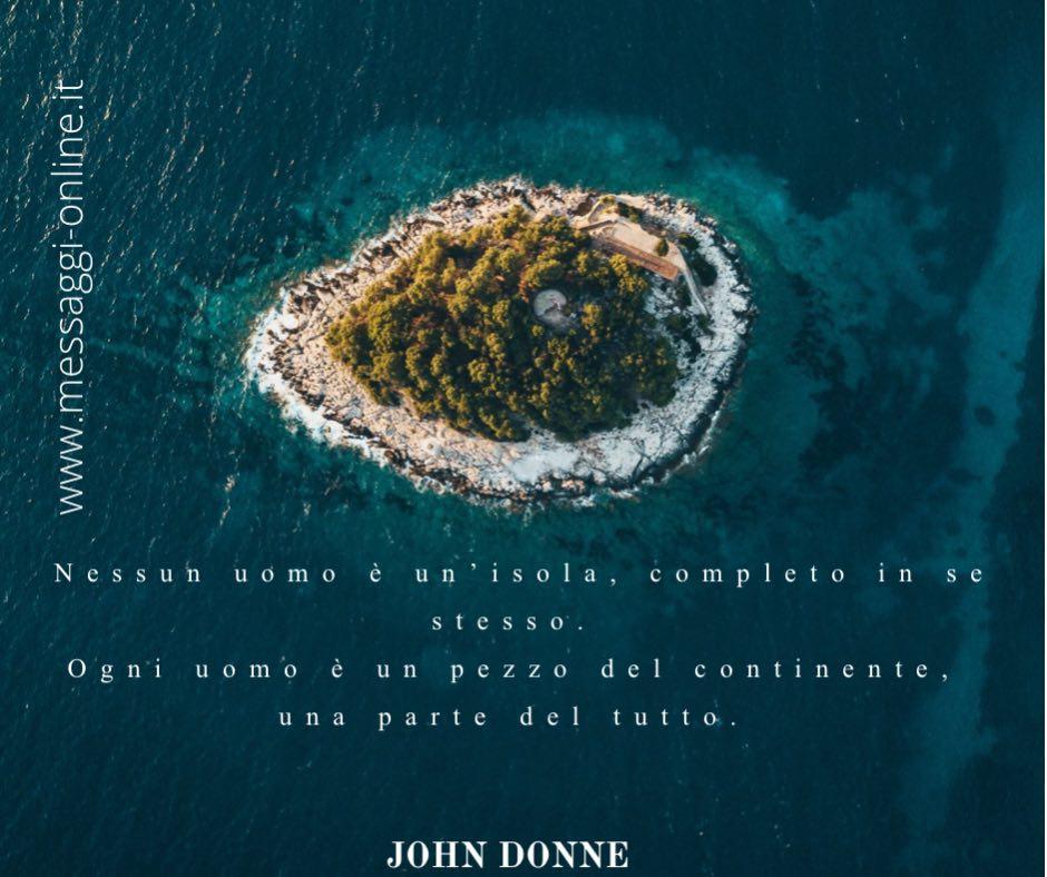 Nessun uomo è un'isola, completo in se stesso. Ogni uomo è un pezzo del continente, una parte del tutto. John Donne