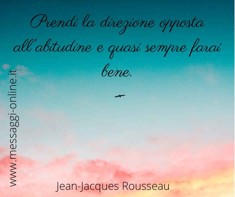 Prendi la direzione opposta all'abitudine e quasi sempre farai bene. Jean-Jacques Rousseau