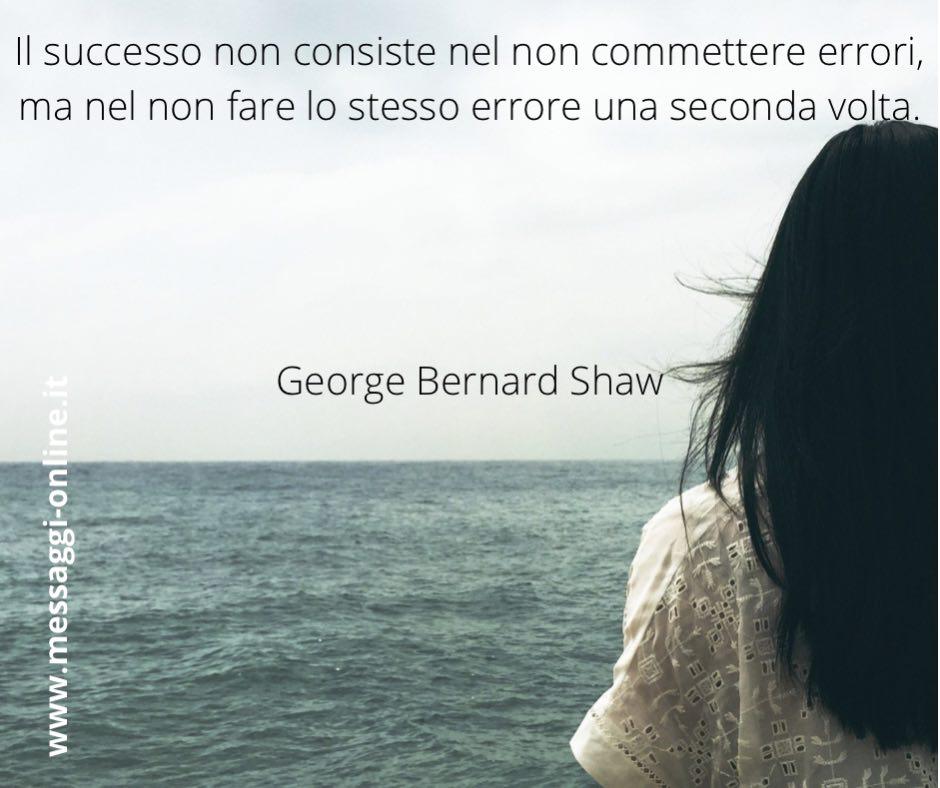 Il successo non consiste nel non commettere errori, ma nel non fare lo stesso errore una seconda volta. George Bernard Shaw