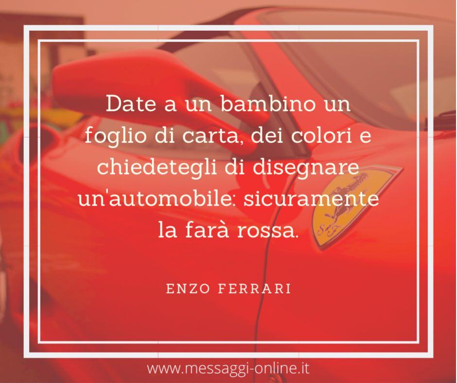 Date a un bambino un foglio di carta, dei colori e chiedetegli di disegnare un'automobile: sicuramente la farà rossa. Enzo Ferrari