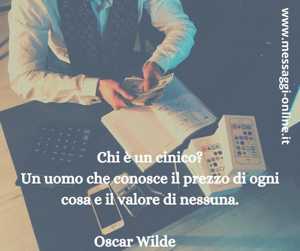 Chi è un cinico? Un uomo che conosce il prezzo di ogni cosa e il valore di nessuna. Oscar Wilde