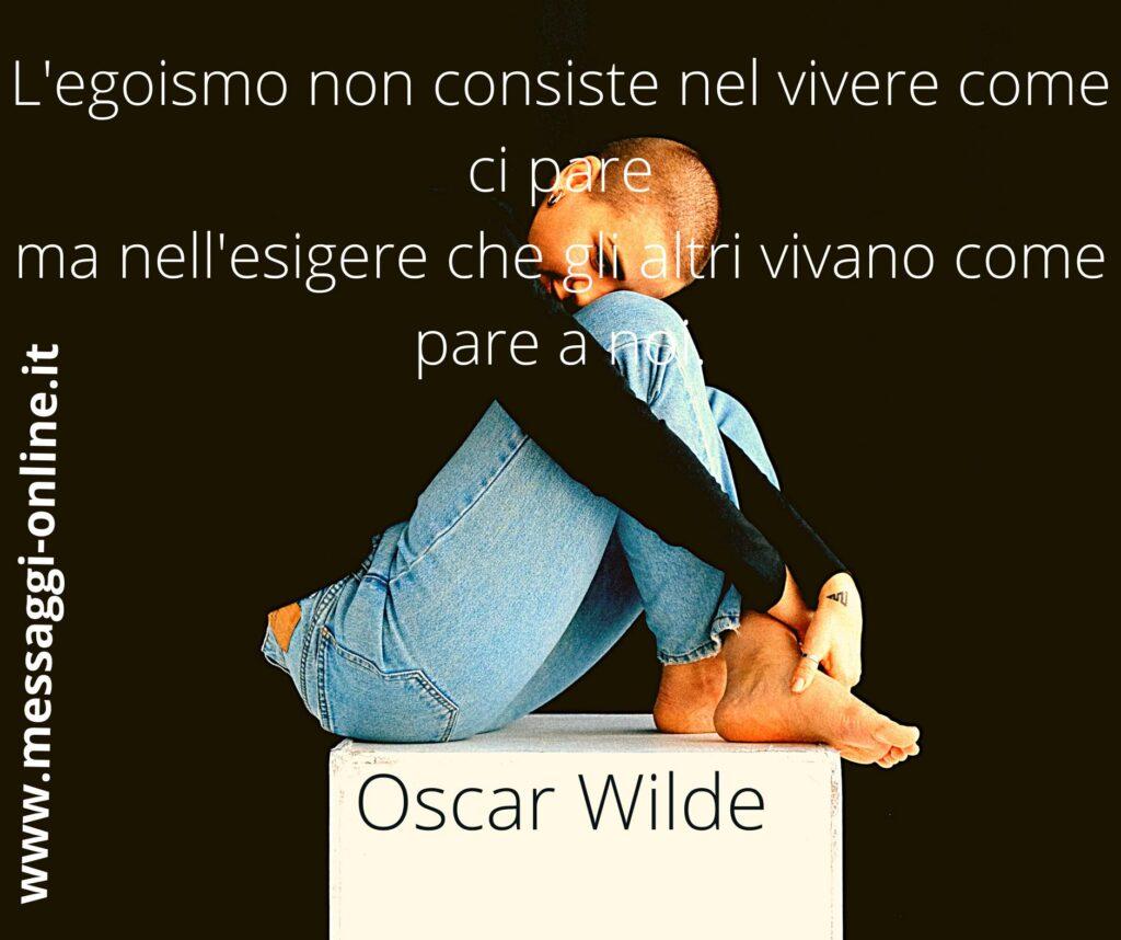 L'egoismo non consiste nel vivere come ci pare ma nell'esigere che gli altri vivano come pare a noi. Oscar Wilde