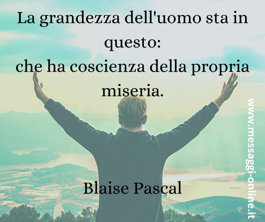 La grandezza dell'uomo sta in questo: che ha coscienza della propria miseria. Blaise Pascal