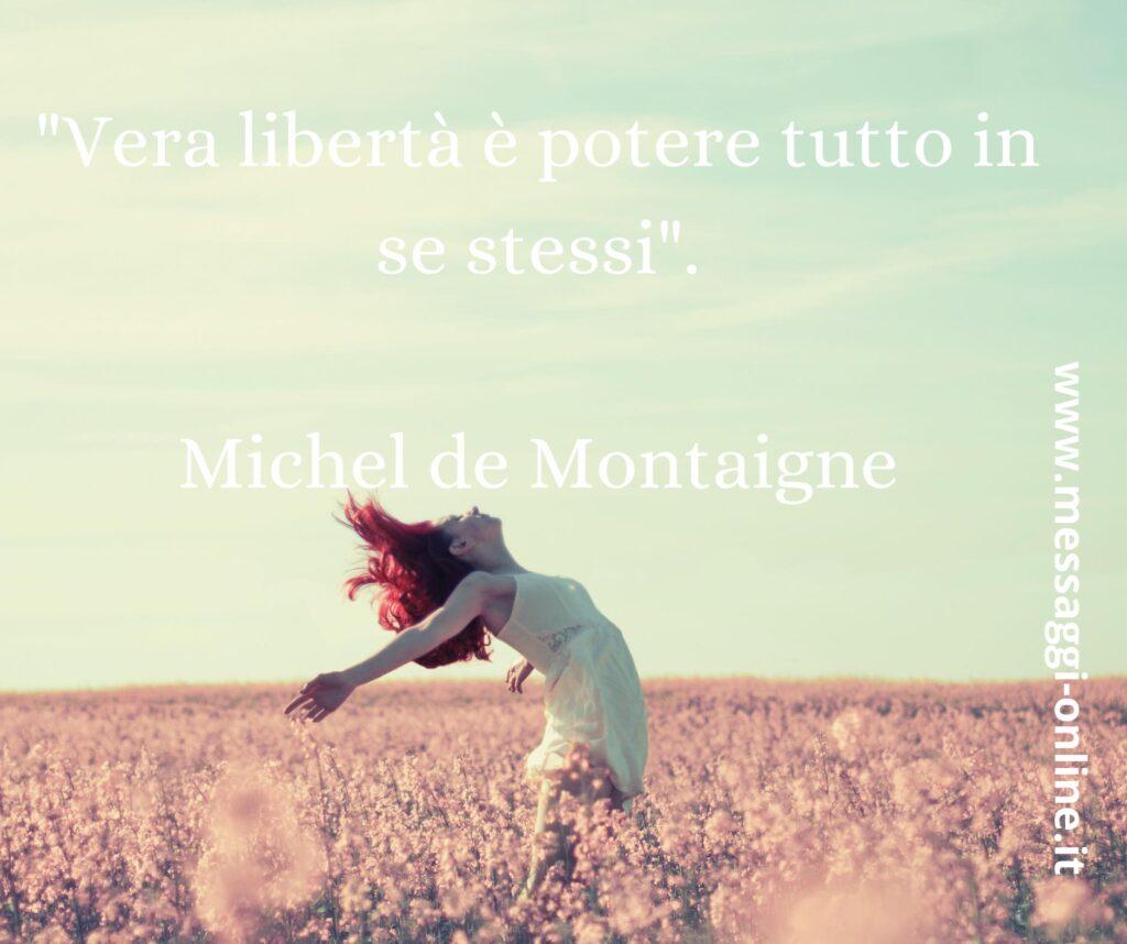 """""""Vera libertà è potere tutto in se stessi"""". Michel de Montaigne"""