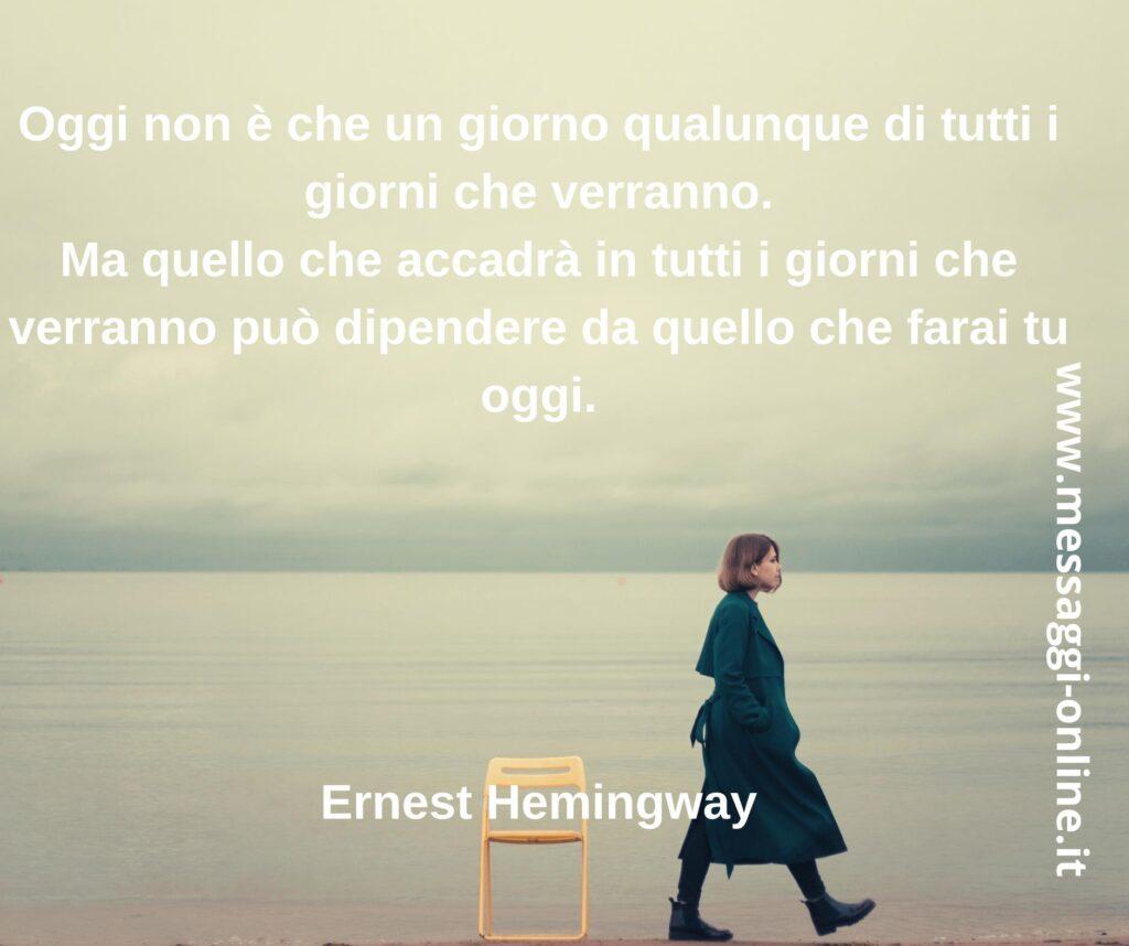 Oggi non è che un giorno qualunque di tutti i giorni che verranno. Ma quello che accadrà in tutti i giorni che verranno può dipendere da quello che farai tu oggi. Ernest Hemingway