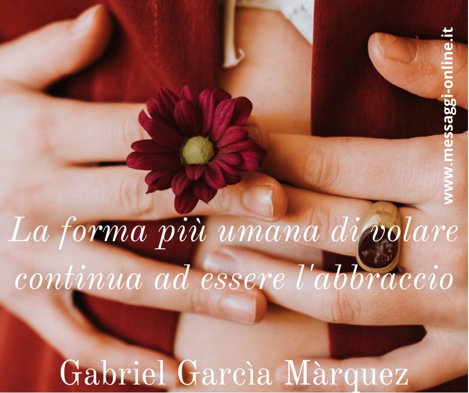 La forma più umana di volare continua ad essere l'abbraccio Gabriel Garcìa Màrquez