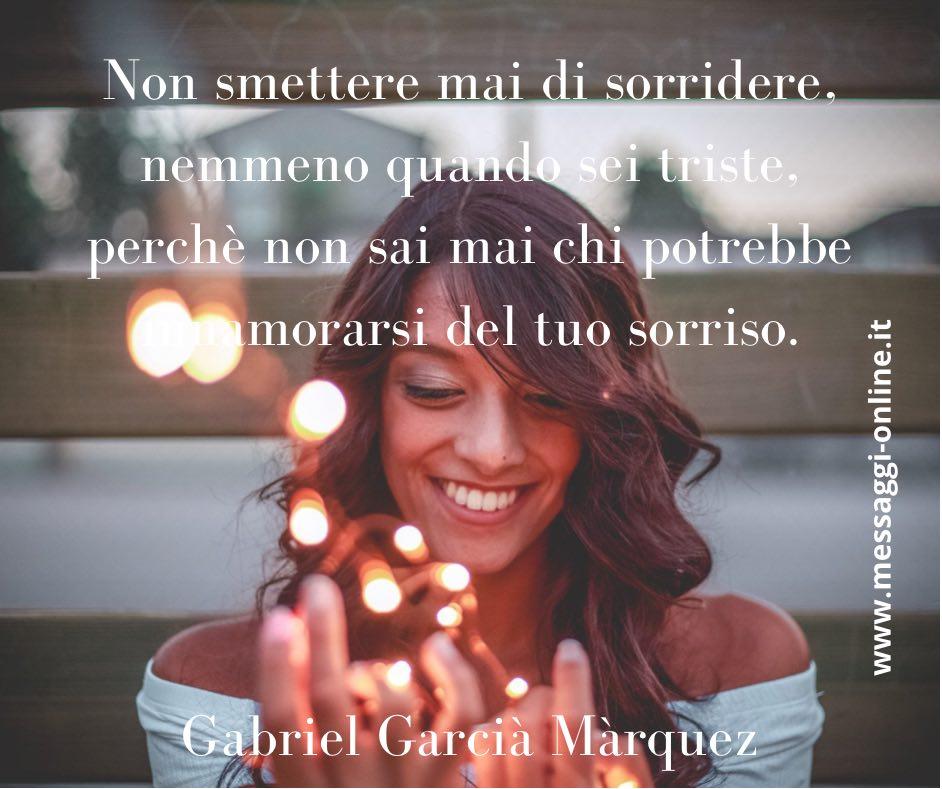 Non smettere mai di sorridere, nemmeno quando sei triste, perchè non sai mai chi potrebbe innamorarsi del tuo sorriso. Gabriel Garcià Màrquez