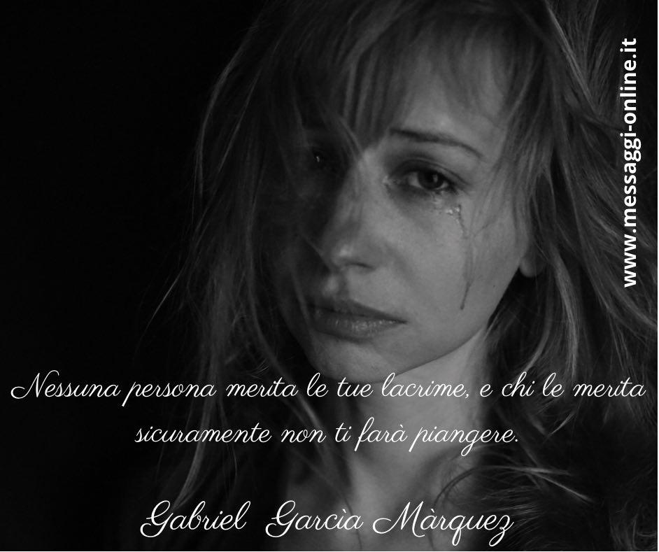 Nessuna persona merita le tue lacrime, e chi le merita sicuramente non ti farà piangere. Gabriel Garcìa Màrquez