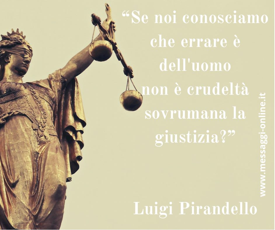 """""""Se noi conosciamo che errare è dell'uomo non è crudeltà sovrumana la giustizia?"""" Luigi Pirandello"""