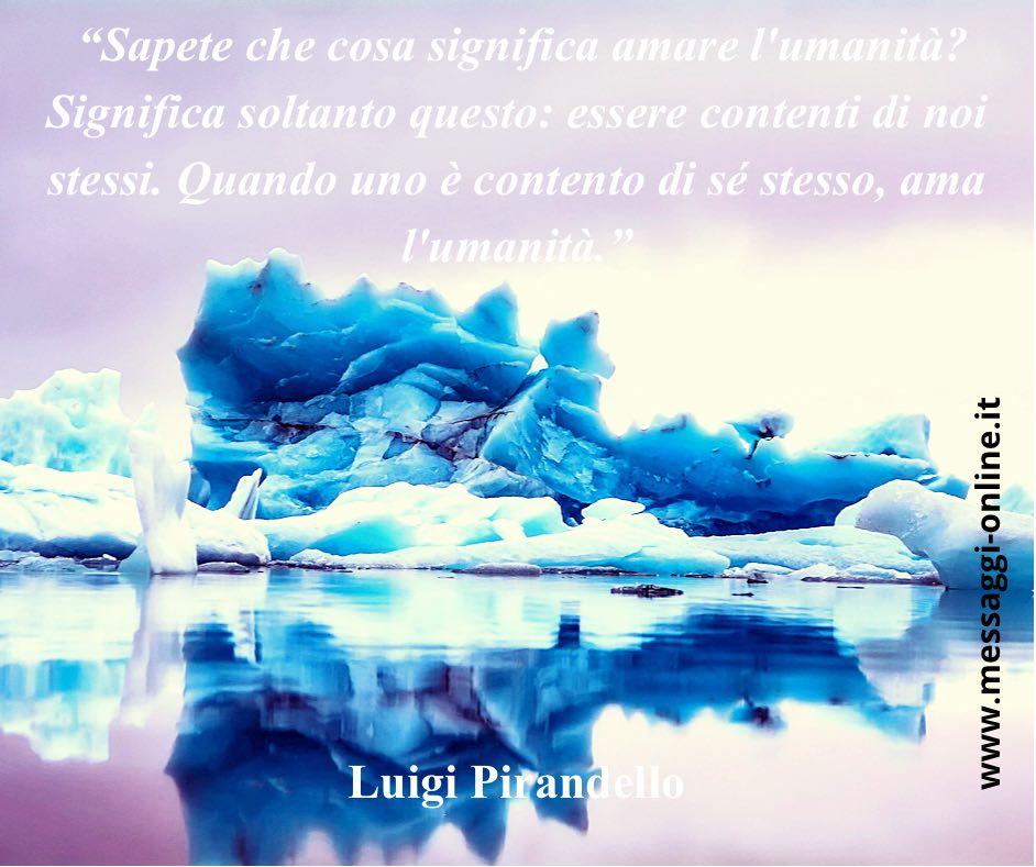 """""""Ciò che conosciamo di noi è solamente una parte, e forse piccolissima, di ciò che siamo a nostra insaputa"""". Luigi Pirandello"""