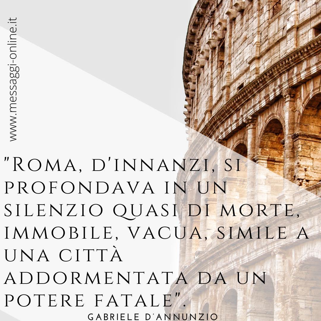 """""""Roma, d'innanzi, si profondava in un silenzio quasi di morte, immobile, vacua, simile a una città addormentata da un potere fatale"""". Gabriele D'Annunzio"""