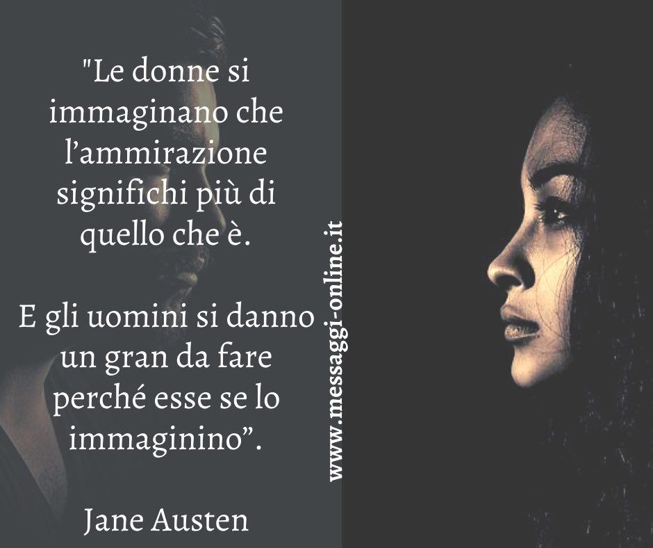 """""""Le donne si immaginano che l'ammirazione significhi più di quello che è. E gli uomini si danno un gran da fare perché esse se lo immaginino"""". Jane Austen"""