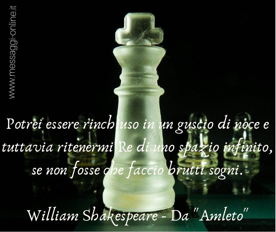 """Potrei essere rinchiuso in un guscio di noce e tuttavia ritenermi Re di uno spazio infinito, se non fosse che faccio brutti sogni. William Shakespeare - Da """"Amleto"""""""