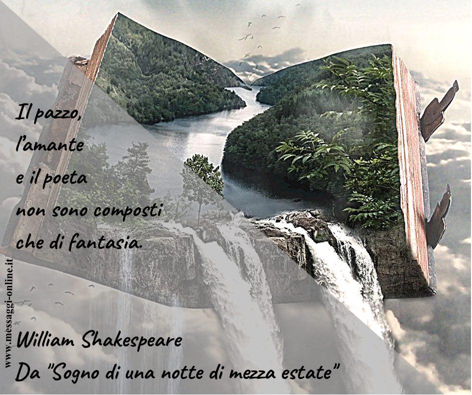"""Il pazzo, l'amante e il poeta non sono composti che di fantasia. William Shakespeare - Da """"Sogno di una notte di mezza estate"""""""