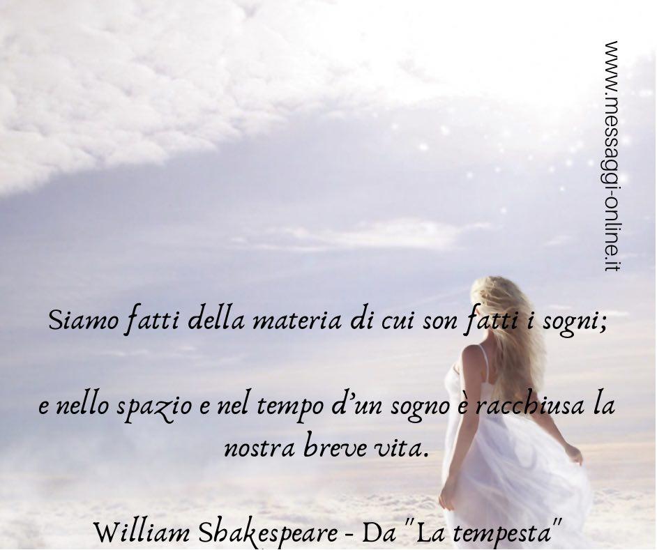 """Siamo fatti della materia di cui son fatti i sogni; e nello spazio e nel tempo d'un sogno è racchiusa la nostra breve vita. William Shakespeare - Da """"La tempesta"""""""