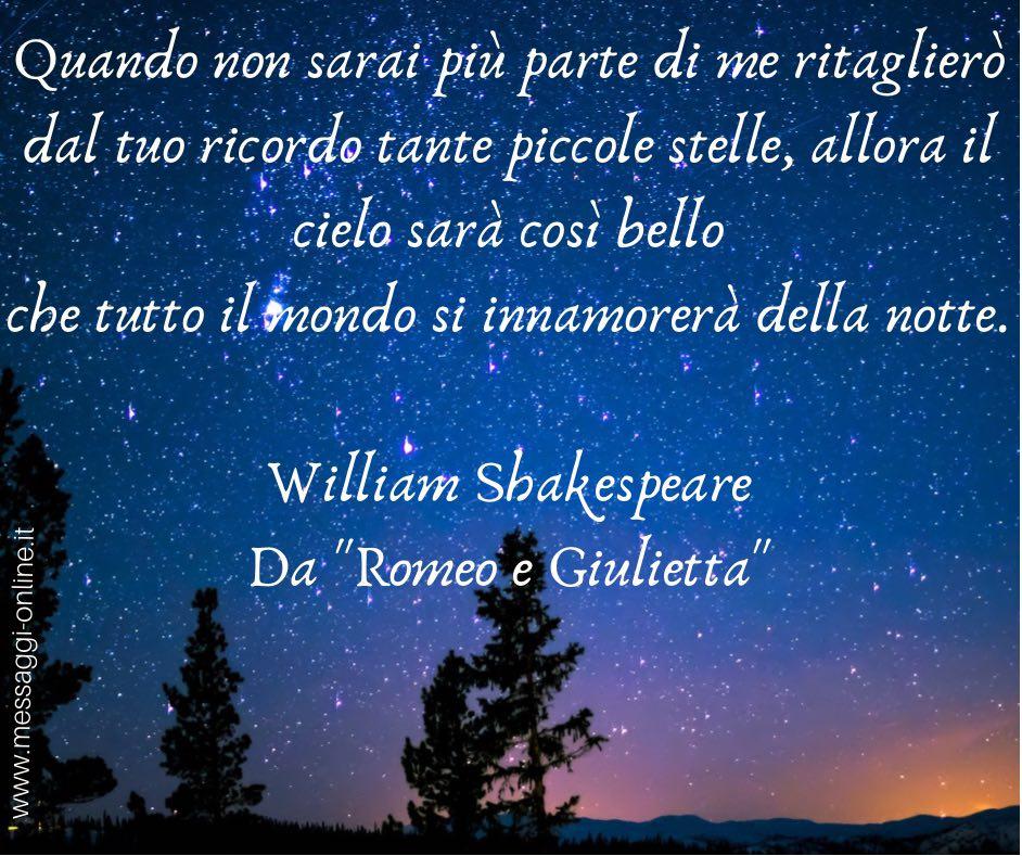 """Quando non sarai più parte di me ritaglierò dal tuo ricordo tante piccole stelle, allora il cielo sarà così bello che tutto il mondo si innamorerà della notte. William Shakespeare - Da """"Romeo e Giulietta"""""""