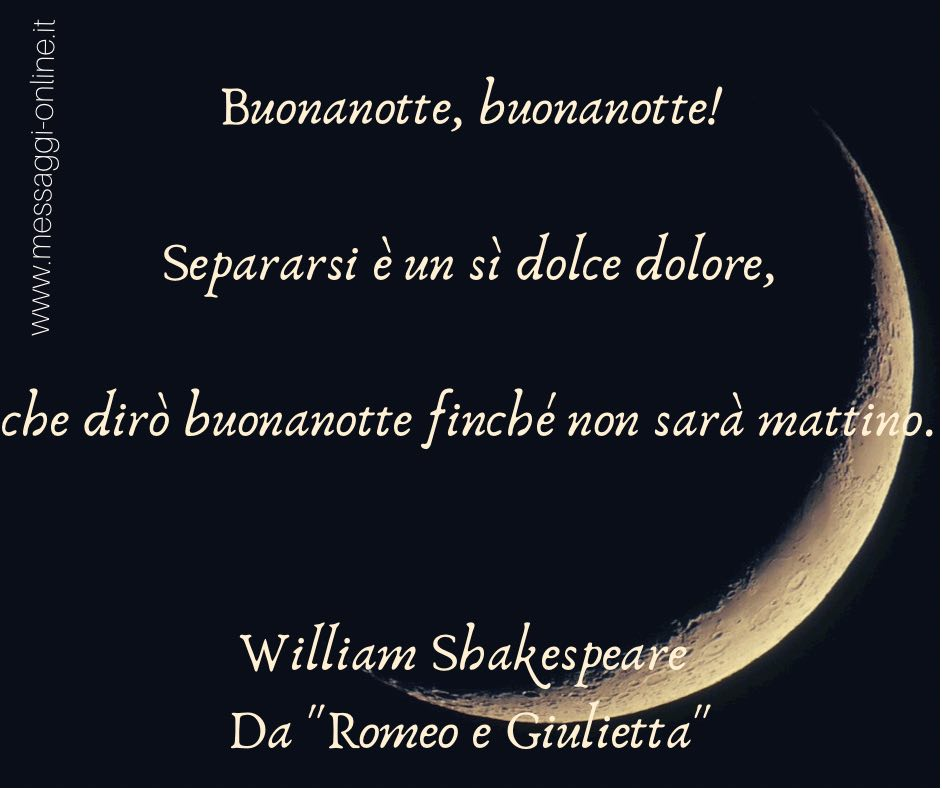 """Buonanotte, buonanotte! Separarsi è un sì dolce dolore, che dirò buonanotte finché non sarà mattino. William Shakespeare - Da """"Romeo e Giulietta"""""""