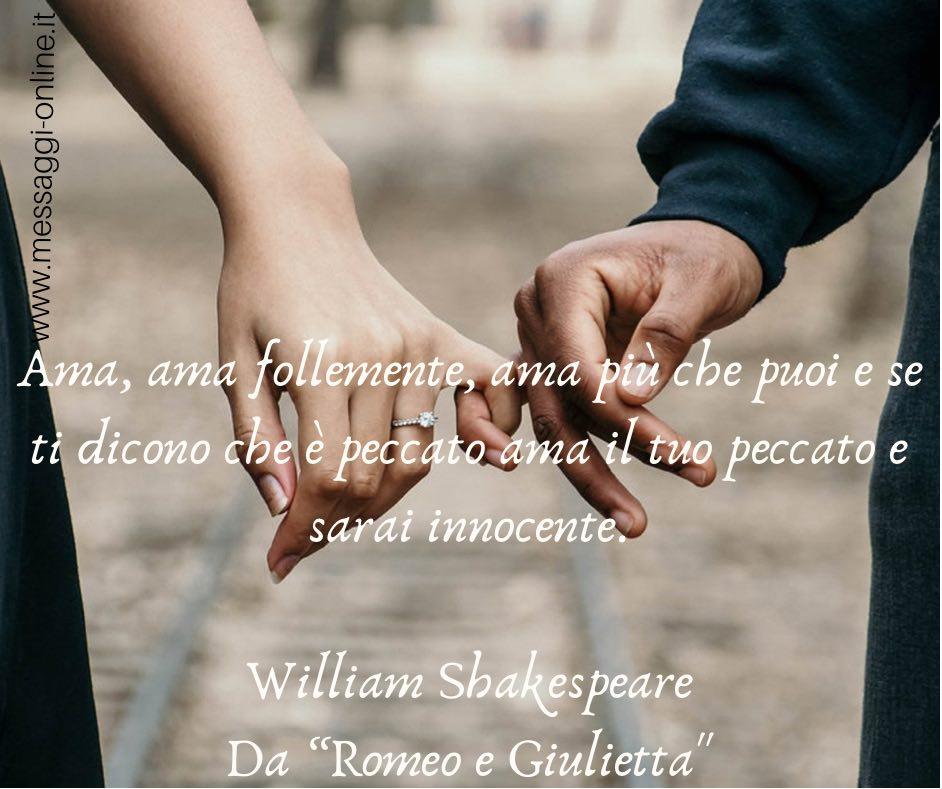 """Ama, ama follemente, ama più che puoi e se ti dicono che è peccato ama il tuo peccato e sarai innocente. William Shakespeare da """"Romeo e Giulietta"""""""