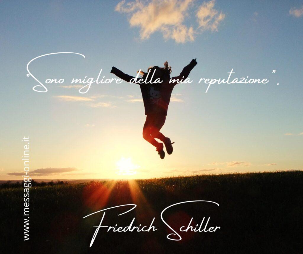 """""""Sono migliore della mia reputazione"""". Friedrich Schiller"""