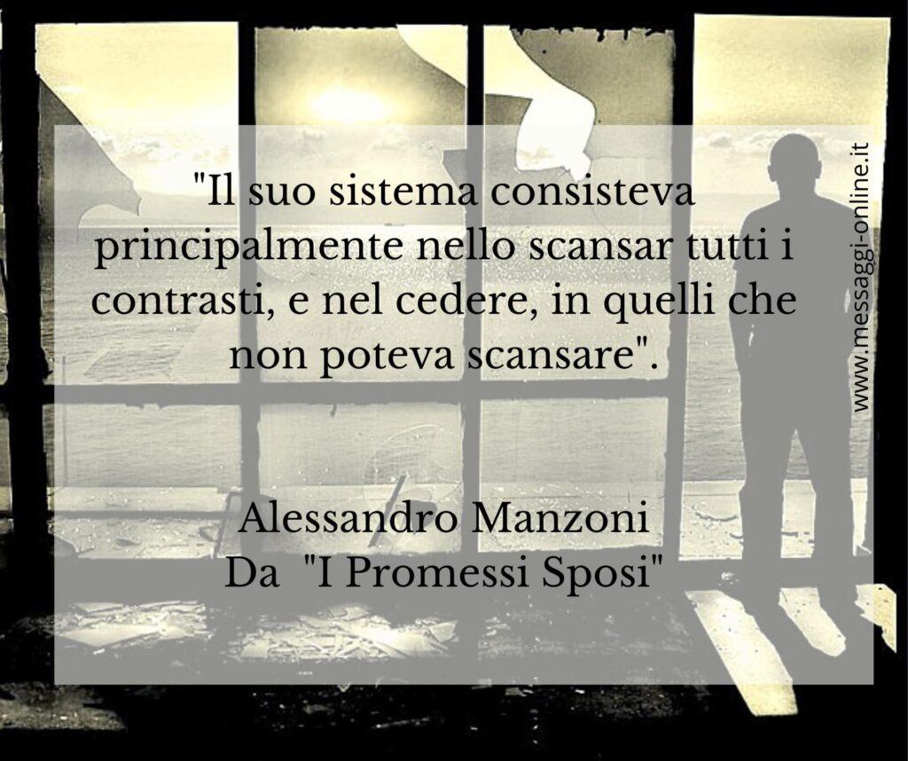 """""""Il suo sistema consisteva principalmente nello scansar tutti i contrasti, e nel cedere, in quelli che non poteva scansare"""". Alessandro Manzoni - Dai """"I Promessi Sposi"""""""