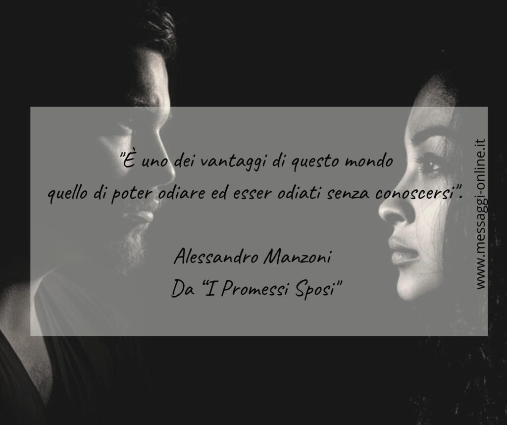 """""""È uno dei vantaggi di questo mondo quello di poter odiare ed esser odiati senza conoscersi"""". Alessandro Manzoni - dai """"I Promessi Sposi"""""""