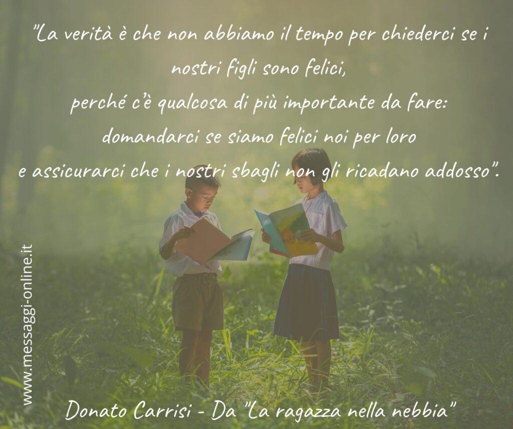 """""""La verità è che non abbiamo il tempo per chiederci se i nostri figli sono felici, perché c'è qualcosa di più importante da fare: domandarci se siamo felici noi per loro e assicurarci che i nostri sbagli non gli ricadano addosso"""". Donato Carrisi - Da """"La ragazza nella nebbia"""""""