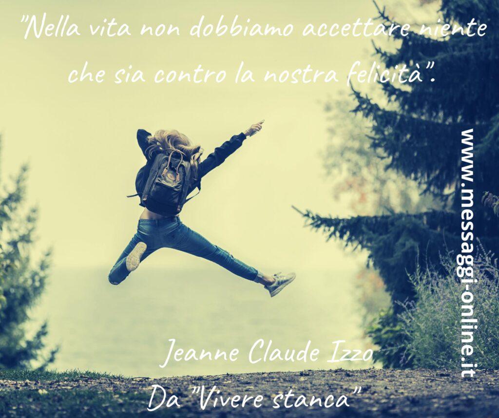 """""""Nella vita non dobbiamo accettare niente che sia contro la nostra felicità"""". Jeanne Claude Izzo - Da """"Vivere stanca"""""""