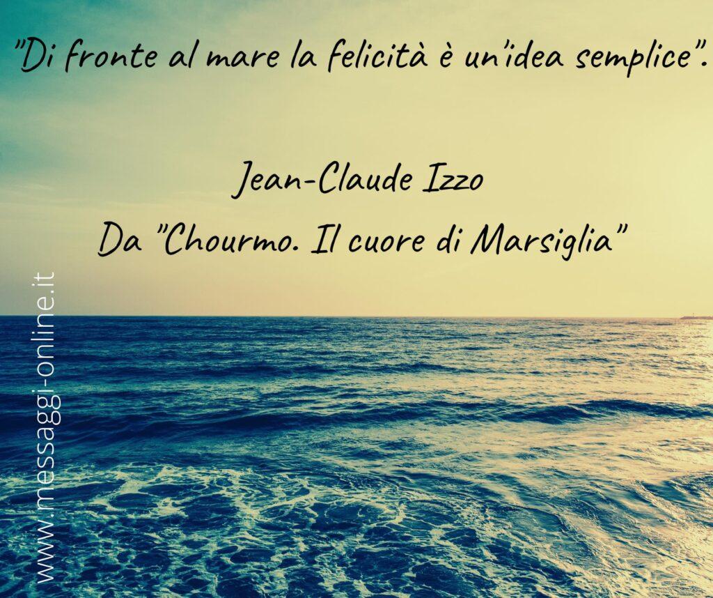"""""""Di fronte al mare la felicità è un'idea semplice"""". Jean-Claude Izzo - Da """"Chourmo. Il cuore di Marsiglia"""""""