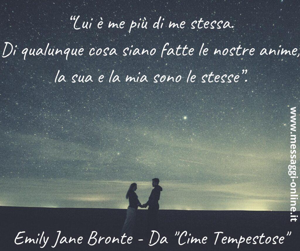 """""""Lui è me più di me stessa. Di qualunque cosa siano fatte le nostre anime, la sua e la mia sono le stesse"""". Emily Jane Bronte - Da """"Cime Tempestose"""""""