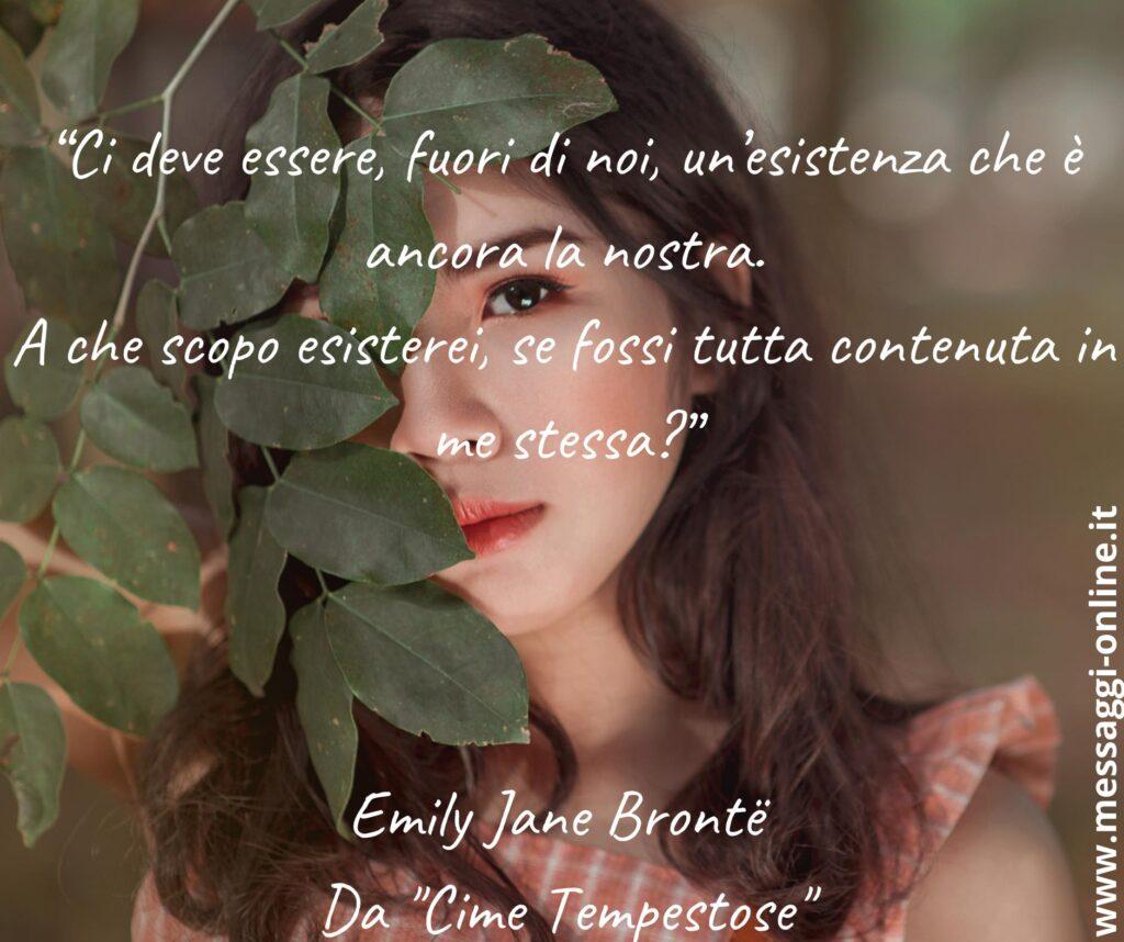 """""""Ci deve essere, fuori di noi, un'esistenza che è ancora la nostra. A che scopo esisterei, se fossi tutta contenuta in me stessa?"""" Emily Jane Brontë - Da """"Cime Tempestose"""""""