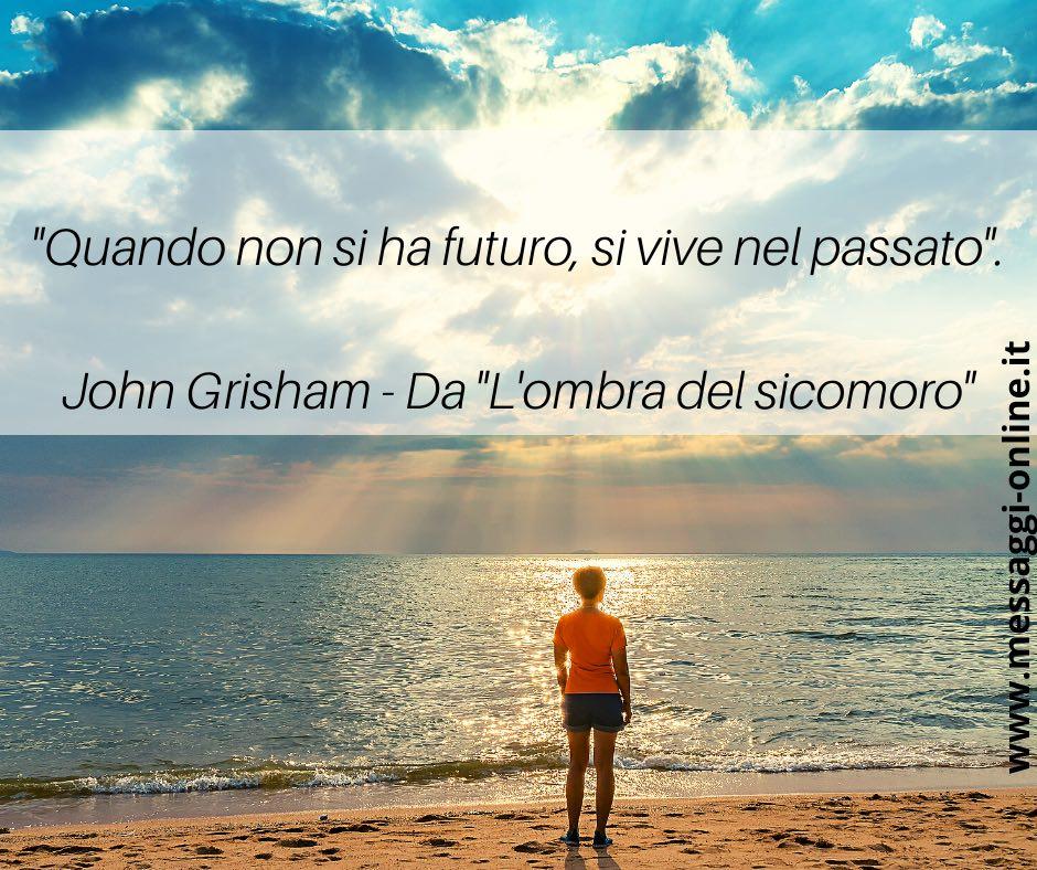 """""""Quando non si ha futuro, si vive nel passato"""". John Grisham - Da """"L'ombra del sicomoro"""""""