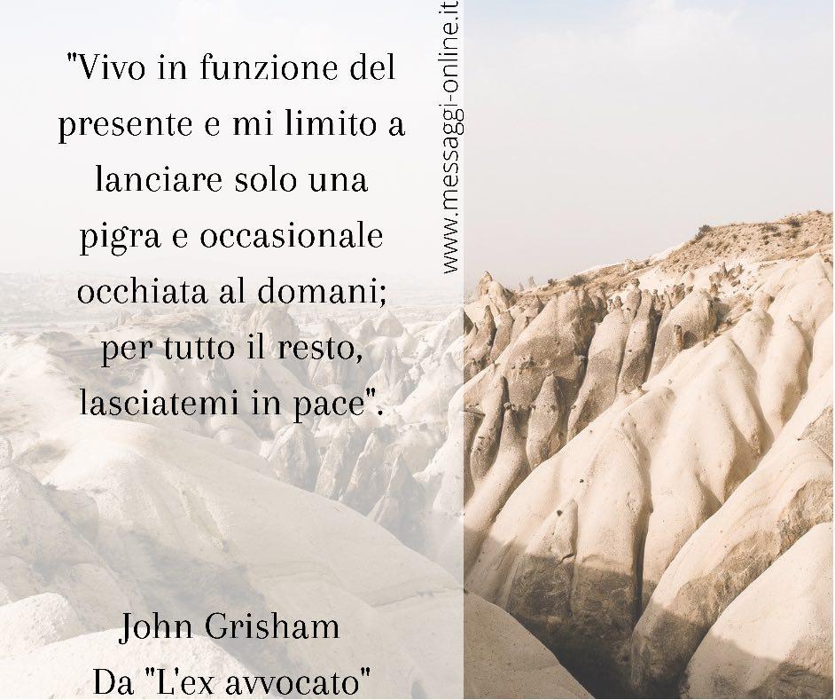 """John Grisham: """"Vivo in funzione del presente e mi limito a lanciare solo una pigra e occasionale occhiata al domani; per tutto il resto, lasciatemi in pace""""."""