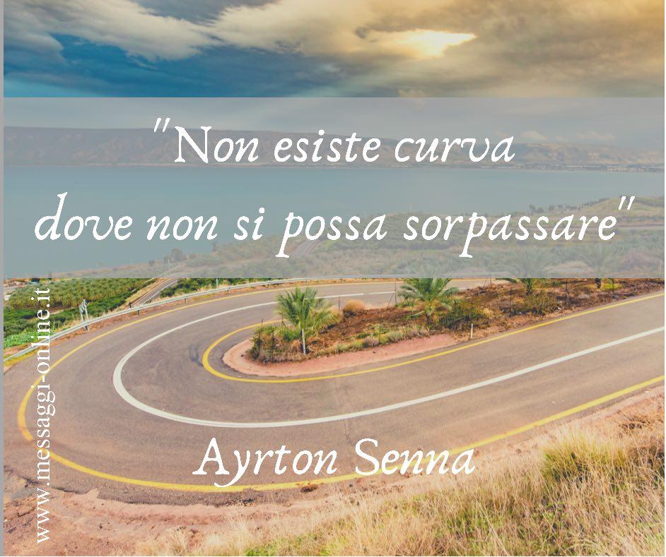"""""""Non esiste curva dove non si possa sorpassare"""" Ayrton Senna"""