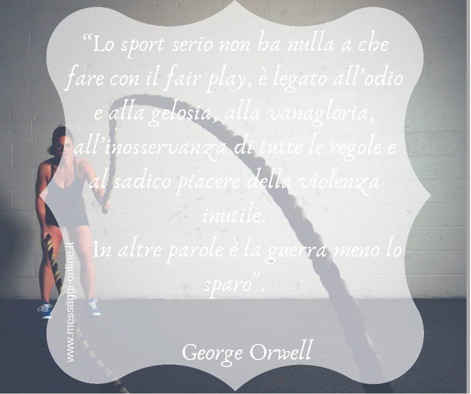"""""""Lo sport serio non ha nulla a che fare con il fair play, è legato all'odio e alla gelosia, alla vanagloria, all'inosservanza di tutte le regole e al sadico piacere della violenza inutile. In altre parole è la guerra meno lo sparo"""". George Orwell"""