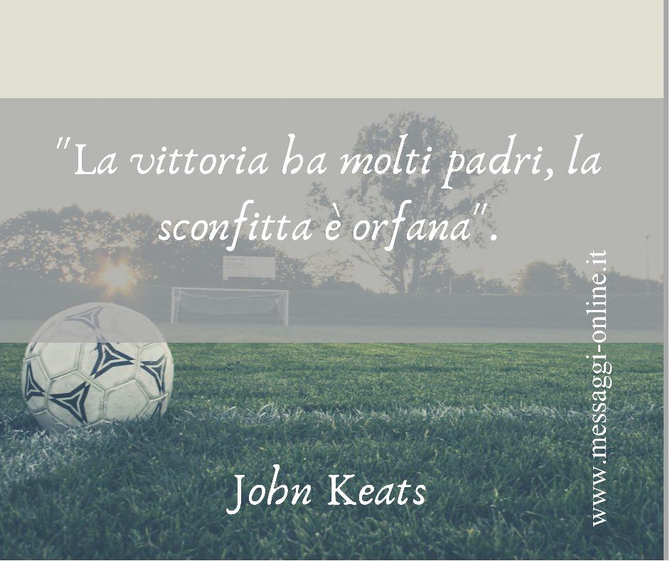 """La vittoria ha molti padri, la sconfitta è orfana"". John Keats"