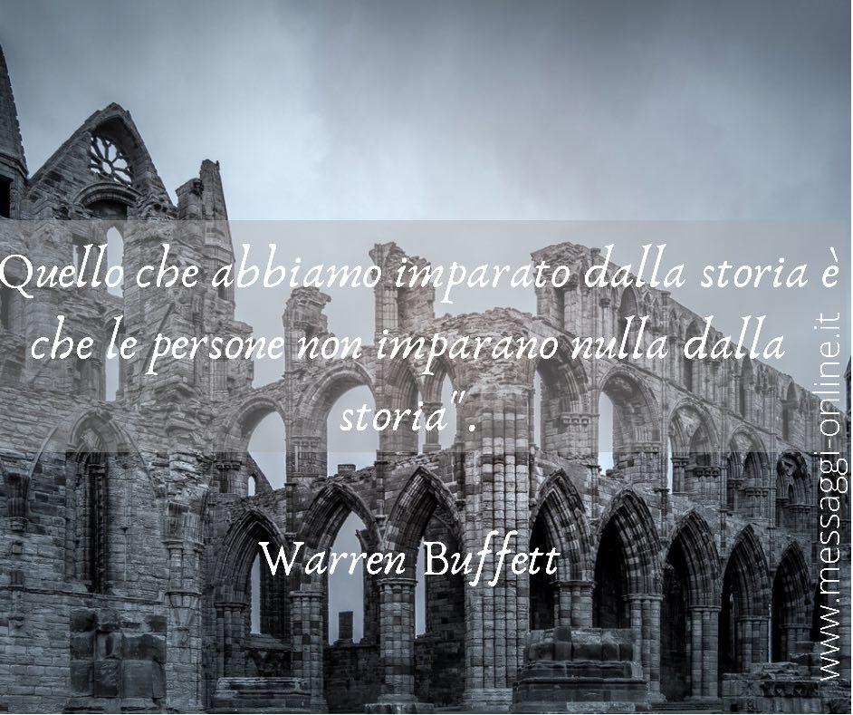 """""""Quello che abbiamo imparato dalla storia è che le persone non imparano nulla dalla storia"""". Warren Buffett""""Quello che abbiamo imparato dalla storia è che le persone non imparano nulla dalla storia"""". Warren Buffett"""