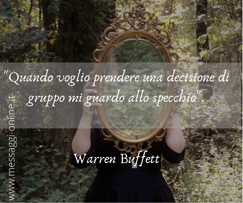 """""""Quando voglio prendere una decisione di gruppo mi guardo allo specchio"""". Warren Buffett""""Quando voglio prendere una decisione di gruppo mi guardo allo specchio"""". Warren Buffett"""
