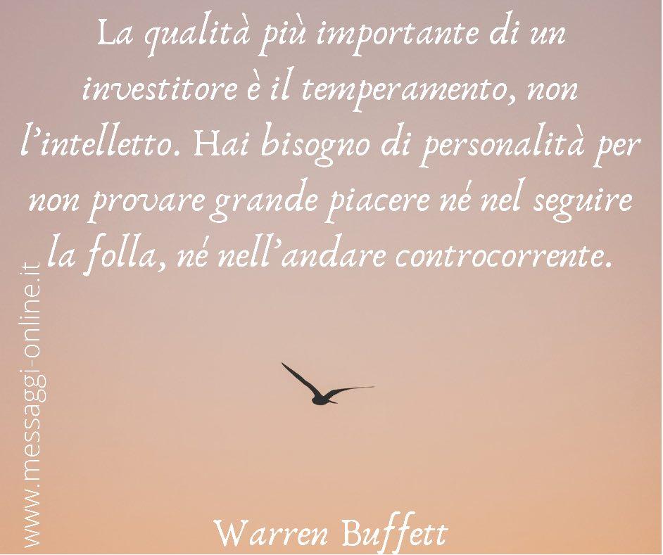 La qualità più importante di un investitore è il temperamento, non l'intelletto. Hai bisogno di personalità per non provare grande piacere né nel seguire la folla, né nell'andare controcorrente. Warren Buffett