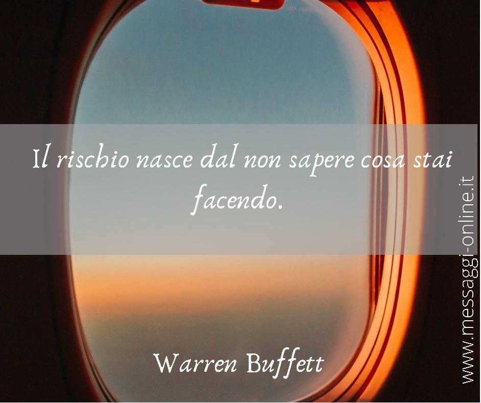 Il rischio nasce dal non sapere cosa stai facendo. Warren Buffett